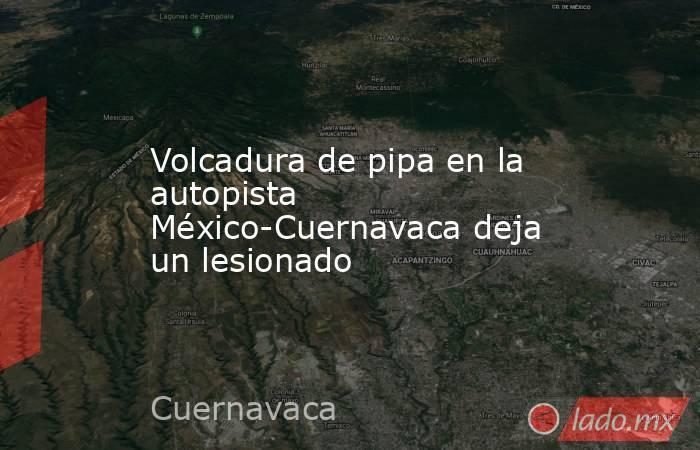 Volcadura de pipa en la autopista México-Cuernavaca deja un lesionado. Noticias en tiempo real