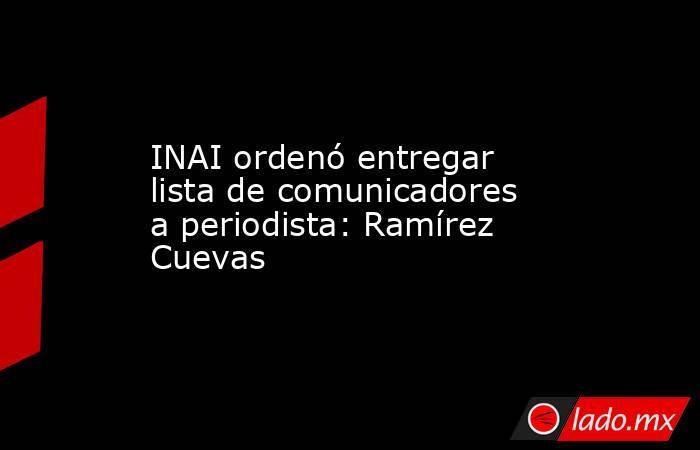 INAI ordenó entregar lista de comunicadores a periodista: Ramírez Cuevas. Noticias en tiempo real