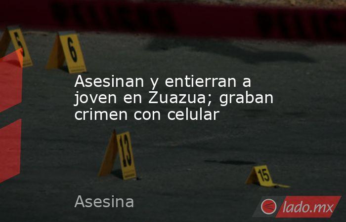 Asesinan y entierran a joven en Zuazua; graban crimen con celular. Noticias en tiempo real