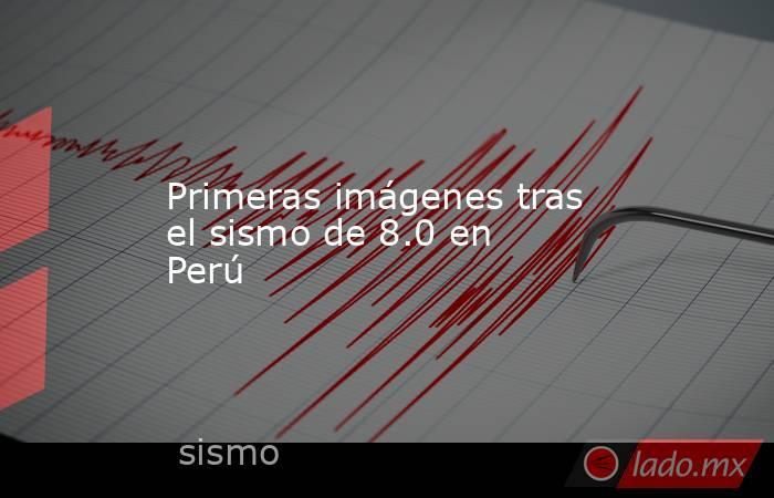Primeras imágenes tras el sismo de 8.0 en Perú. Noticias en tiempo real