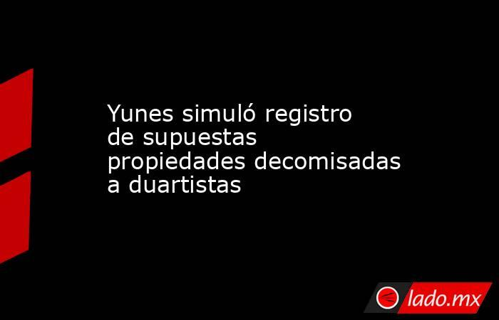 Yunes simuló registro de supuestas propiedades decomisadas a duartistas. Noticias en tiempo real