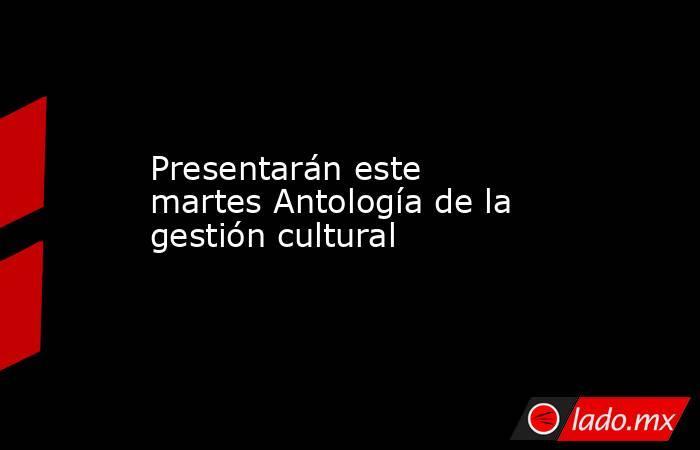 Presentarán este martes Antología de la gestión cultural. Noticias en tiempo real