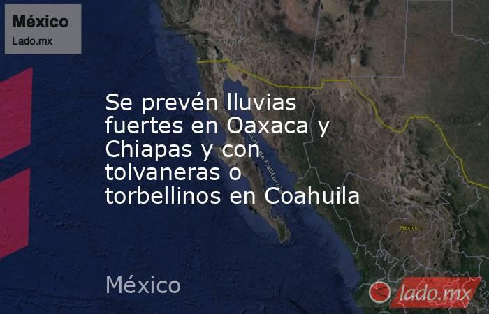 Se prevén lluvias fuertes en Oaxaca y Chiapas y con tolvaneras o torbellinos en Coahuila. Noticias en tiempo real