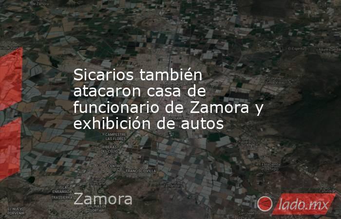 Sicarios también atacaron casa de funcionario de Zamora y exhibición de autos. Noticias en tiempo real