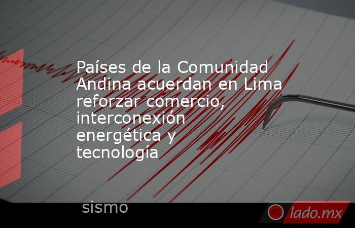 Países de la Comunidad Andina acuerdan en Lima reforzar comercio, interconexión energética y tecnología. Noticias en tiempo real
