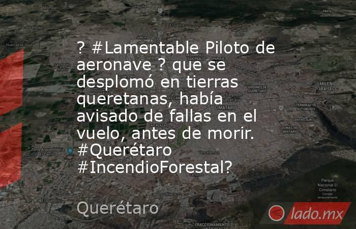 ? #Lamentable Piloto de aeronave ? que se desplomó en tierras queretanas, había avisado de fallas en el vuelo, antes de morir. #Querétaro #IncendioForestal?. Noticias en tiempo real