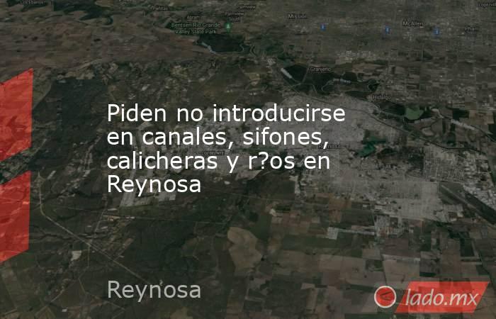 Piden no introducirse en canales, sifones, calicheras y r?os en Reynosa. Noticias en tiempo real