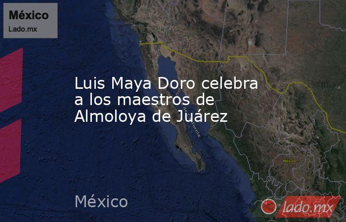 Luis Maya Doro celebra a los maestros de Almoloya de Juárez. Noticias en tiempo real