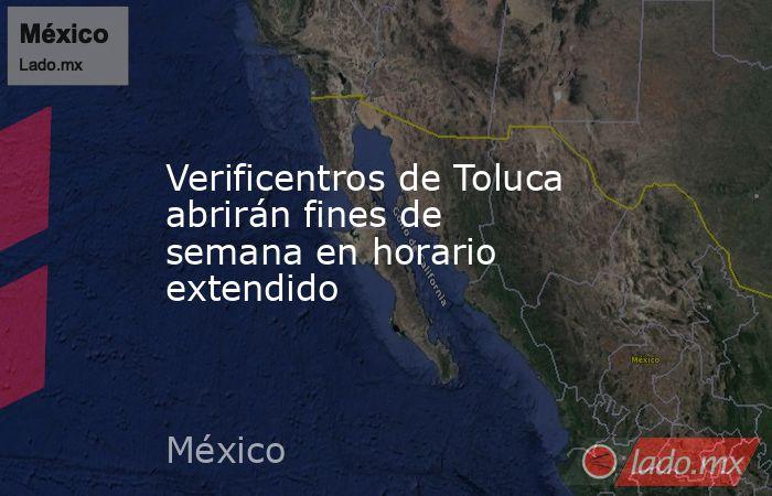 Verificentros de Toluca abrirán fines de semana en horario extendido. Noticias en tiempo real