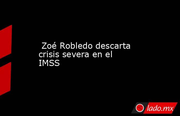 Zoé Robledo descarta crisis severa en el IMSS . Noticias en tiempo real