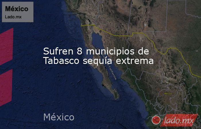 Sufren 8 municipios de Tabasco sequía extrema. Noticias en tiempo real