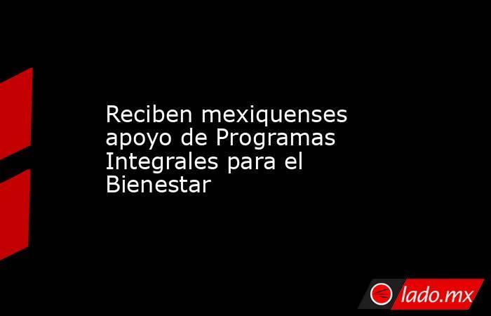 Reciben mexiquenses apoyo de Programas Integrales para el Bienestar. Noticias en tiempo real