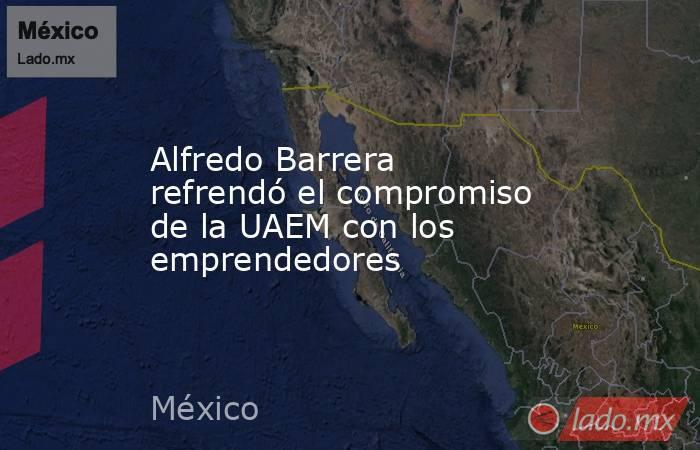 Alfredo Barrera refrendó el compromiso de la UAEM con los emprendedores. Noticias en tiempo real