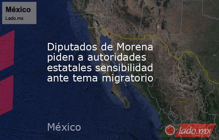 Diputados de Morena piden a autoridades estatales sensibilidad ante tema migratorio. Noticias en tiempo real