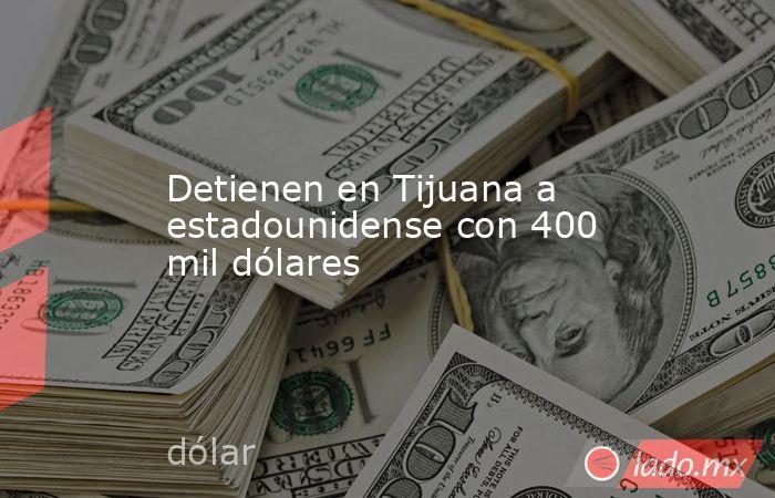 Detienen en Tijuana a estadounidense con 400 mil dólares. Noticias en tiempo real