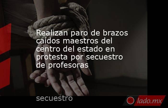Realizan paro de brazos caídos maestros del centro del estado en protesta por secuestro de profesoras. Noticias en tiempo real