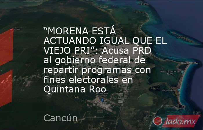 """""""MORENA ESTÁ ACTUANDO IGUAL QUE EL VIEJO PRI"""": Acusa PRD al gobierno federal de repartir programas con fines electorales en Quintana Roo. Noticias en tiempo real"""