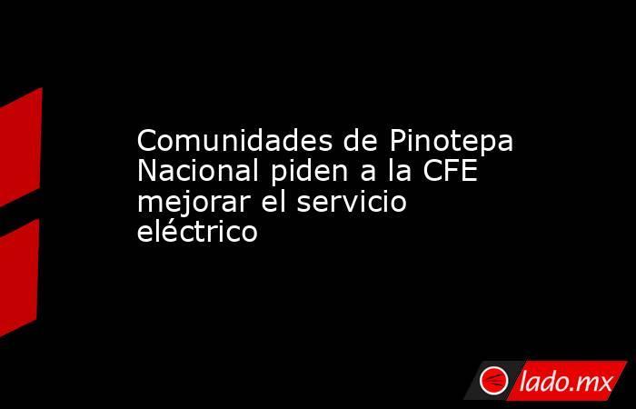 Comunidades de Pinotepa Nacional piden a la CFE mejorar el servicio eléctrico. Noticias en tiempo real