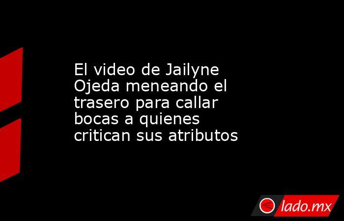 El video de Jailyne Ojeda meneando el trasero para callar bocas a quienes critican sus atributos. Noticias en tiempo real