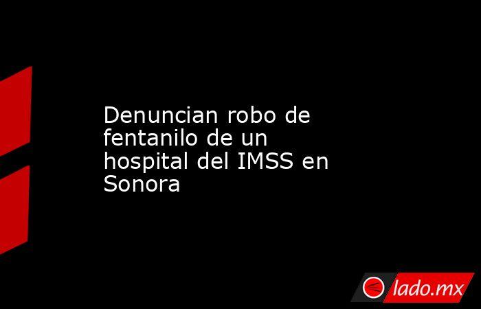Denuncian robo de fentanilo de un hospital del IMSS en Sonora. Noticias en tiempo real