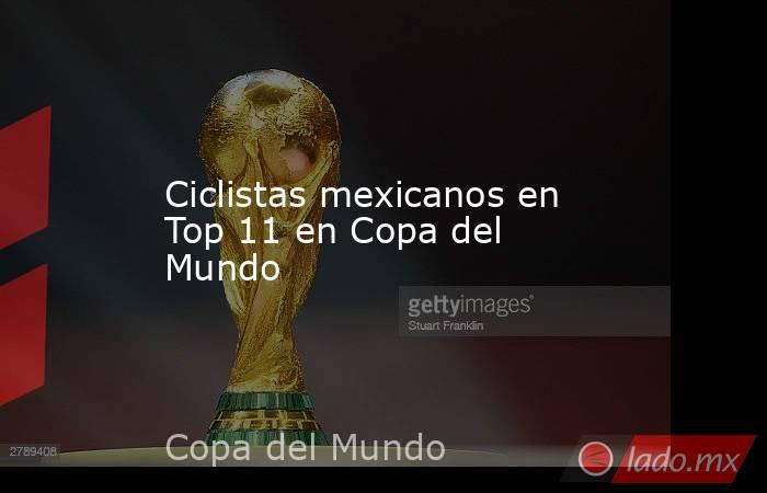 Ciclistas mexicanos en Top 11 en Copa del Mundo. Noticias en tiempo real