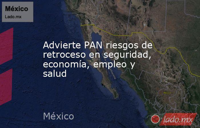 Advierte PAN riesgos de retroceso en seguridad, economía, empleo y salud. Noticias en tiempo real