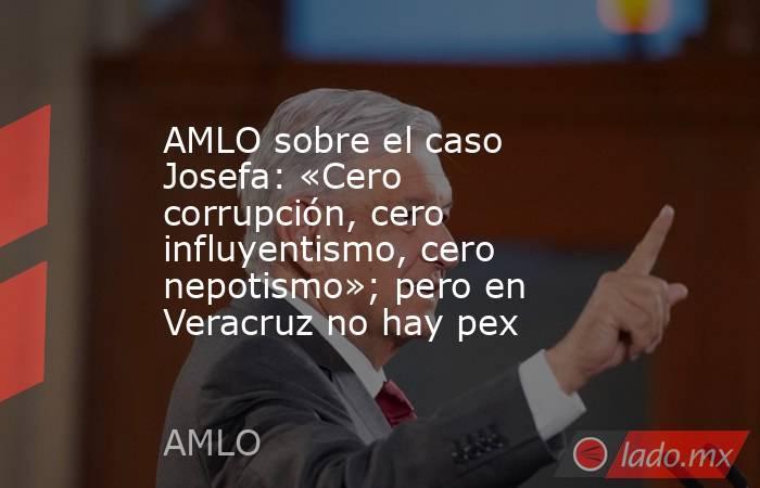 AMLO sobre el caso Josefa: «Cero corrupción, cero influyentismo, cero nepotismo»; pero en Veracruz no hay pex. Noticias en tiempo real