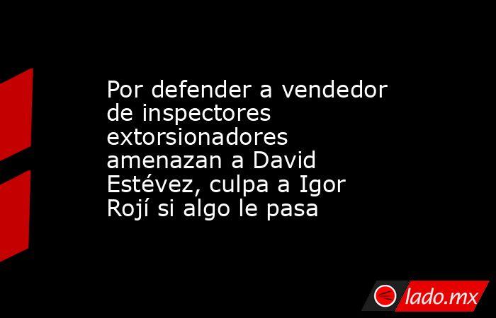 Por defender a vendedor de inspectores extorsionadores amenazan a David Estévez, culpa a Igor Rojí si algo le pasa. Noticias en tiempo real