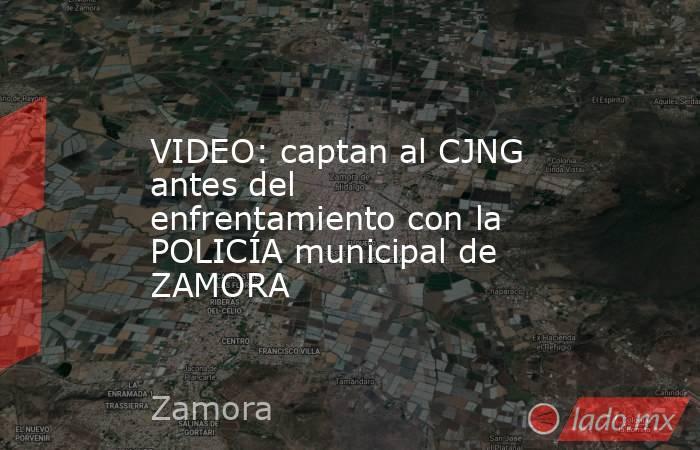 VIDEO: captan al CJNG antes del enfrentamiento con la POLICÍA municipal de ZAMORA. Noticias en tiempo real