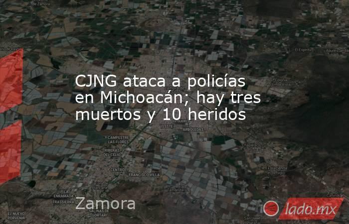 CJNG ataca a policías en Michoacán; hay tres muertos y 10 heridos. Noticias en tiempo real