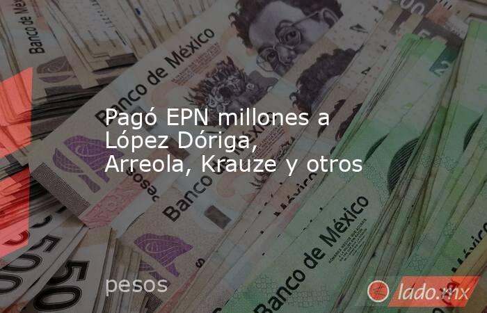Pagó EPN millones a López Dóriga, Arreola, Krauze y otros. Noticias en tiempo real