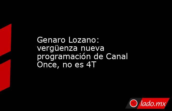 Genaro Lozano: vergüenza nueva programación de Canal Once, no es 4T. Noticias en tiempo real