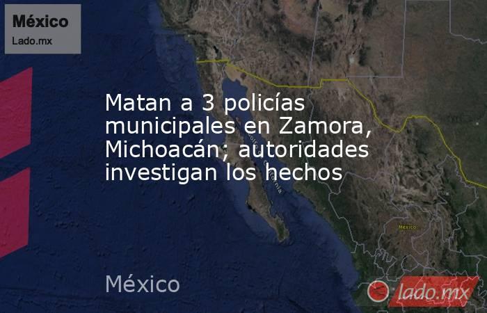 Matan a 3 policías municipales en Zamora, Michoacán; autoridades investigan los hechos. Noticias en tiempo real