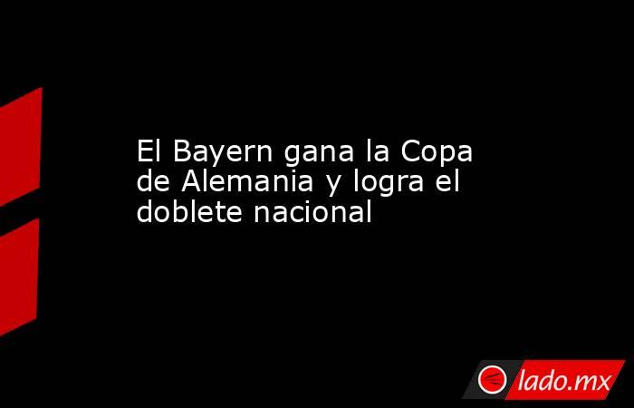 El Bayern gana la Copa de Alemania y logra el doblete nacional. Noticias en tiempo real
