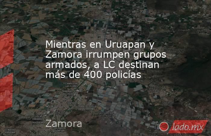 Mientras en Uruapan y Zamora irrumpen grupos armados, a LC destinan más de 400 policías. Noticias en tiempo real