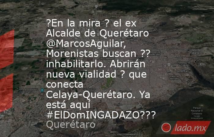 ?En la mira ? el ex Alcalde de Querétaro @MarcosAguilar, Morenistas buscan ?? inhabilitarlo. Abrirán nueva vialidad ? que conecta Celaya-Querétaro. Ya está aquí #ElDomINGADAZO???. Noticias en tiempo real