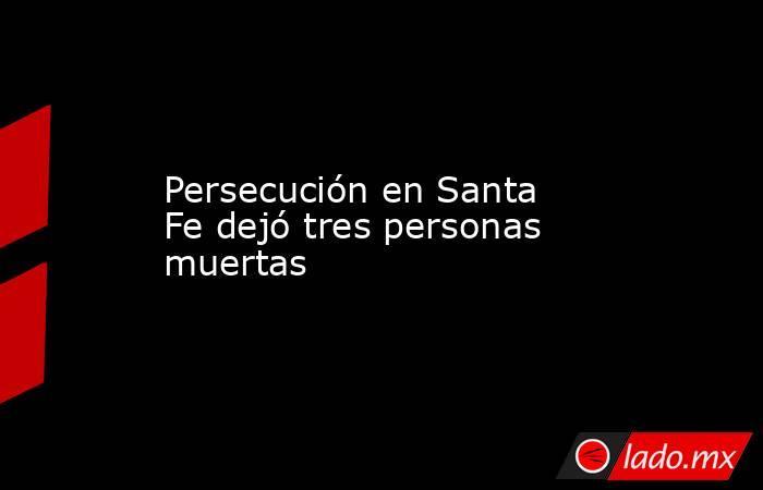 Persecución en Santa Fe dejó tres personas muertas. Noticias en tiempo real
