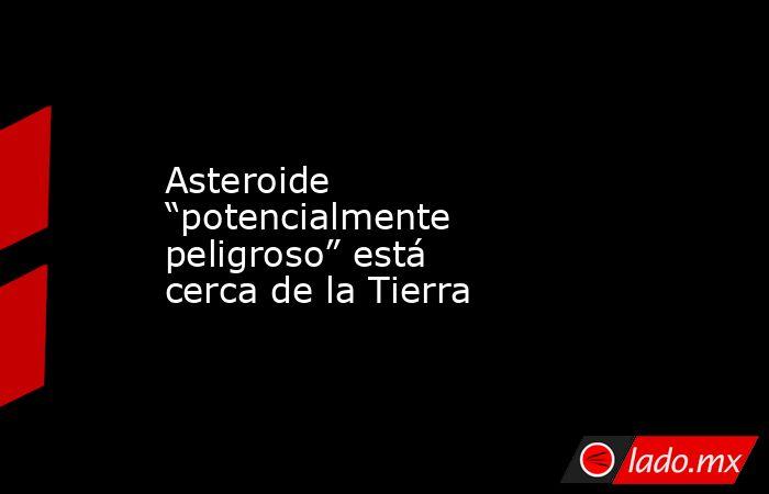 """Asteroide """"potencialmente peligroso"""" está cerca de la Tierra. Noticias en tiempo real"""