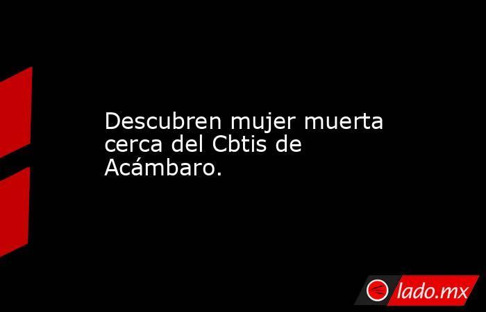Descubren mujer muerta cerca del Cbtis de Acámbaro.. Noticias en tiempo real