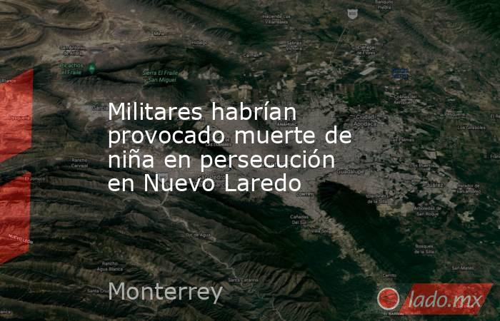 Militares habrían provocado muerte de niña en persecución en Nuevo Laredo. Noticias en tiempo real