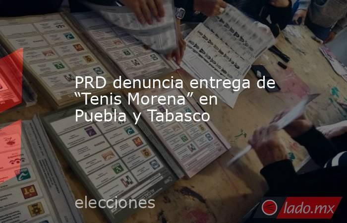 """PRD denuncia entrega de """"Tenis Morena"""" en Puebla y Tabasco. Noticias en tiempo real"""