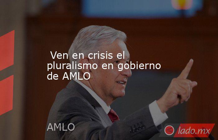 Ven en crisis el pluralismo en gobierno de AMLO. Noticias en tiempo real