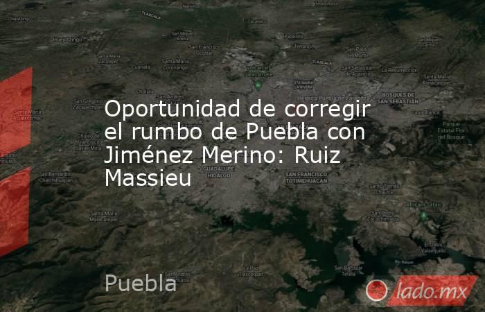 Oportunidad de corregir el rumbo de Puebla con Jiménez Merino: Ruiz Massieu. Noticias en tiempo real