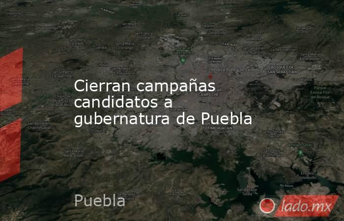 Cierran campañas candidatos a gubernatura de Puebla. Noticias en tiempo real