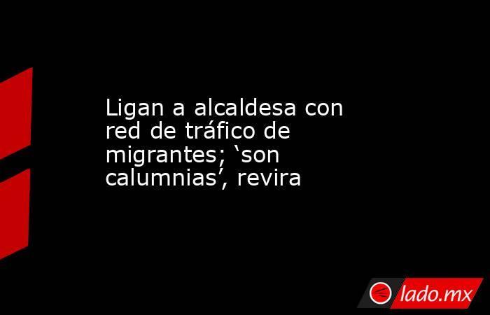 Ligan a alcaldesa con red de tráfico de migrantes; 'son calumnias', revira. Noticias en tiempo real