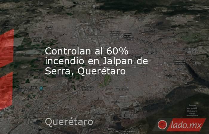 Controlan al 60% incendio en Jalpan de Serra, Querétaro. Noticias en tiempo real
