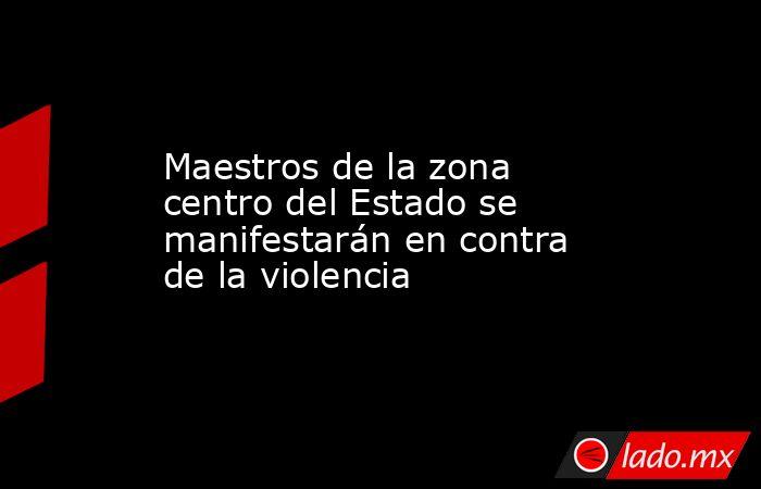Maestros de la zona centro del Estado se manifestarán en contra de la violencia. Noticias en tiempo real