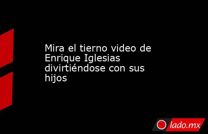 Mira el tierno video de Enrique Iglesias divirtiéndose con sus hijos. Noticias en tiempo real