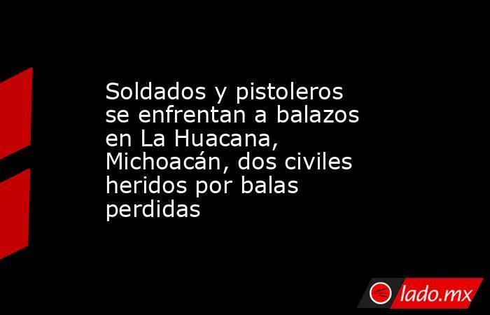 Soldados y pistoleros se enfrentan a balazos en La Huacana, Michoacán, dos civiles heridos por balas perdidas. Noticias en tiempo real