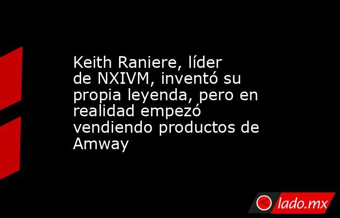 Keith Raniere, líder de NXIVM, inventó su propia leyenda, pero en realidad empezó vendiendo productos de Amway. Noticias en tiempo real